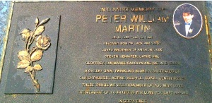 In loving memory of Peter William Martin. 20.4.1966 - 26.10.1991 Beloved son of Jack and Judy.  Loved brother of Anthony, Ian, Steven, Jenny, Cathy, Geoff, Jan-Maree, Carolyn and Gerard (dec) A cheeky grin, twinkling blue eyes, strategist, car enthusiast, active, helpful, loyal, gentle Peter.  These things we will remember of you with love.  The measure of your life is the love you left behind.  In God's care.